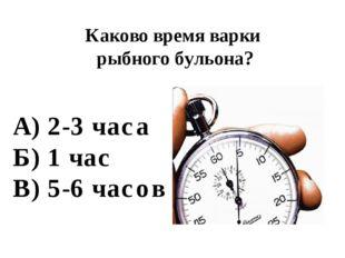 А) 2-3 часа Б) 1 час В) 5-6 часов Каково время варки рыбного бульона?