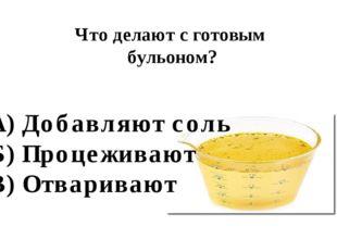 Что делают с готовым бульоном? А) Добавляют соль Б) Процеживают В) Отваривают