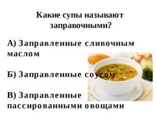 Какие супы называют заправочными? А) Заправленные сливочным маслом Б) Заправл