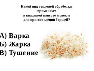 А) Варка Б) Жарка В) Тушение Какой вид тепловой обработки применяют к квашено