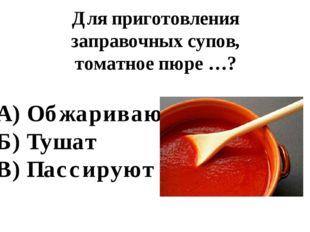 Для приготовления заправочных супов, томатное пюре …? А) Обжаривают Б) Тушат
