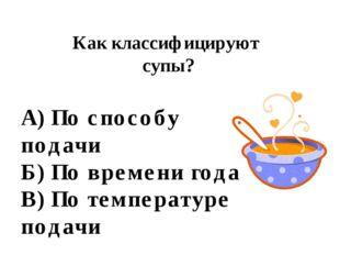 Как классифицируют супы? А) По способу подачи Б) По времени года В) По темпер