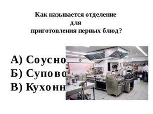 Как называется отделение для приготовления первых блюд? А) Соусное Б) Суповое