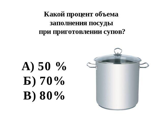 Какой процент объема заполнения посуды при приготовлении супов? А) 50 % Б) 70...