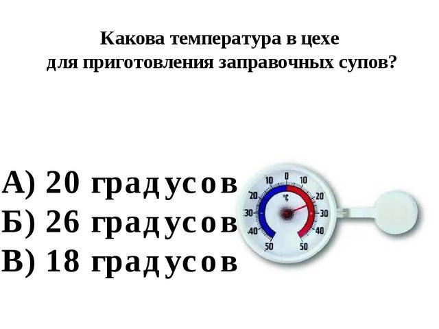 Какова температура в цехе для приготовления заправочных супов? А) 20 градусов...