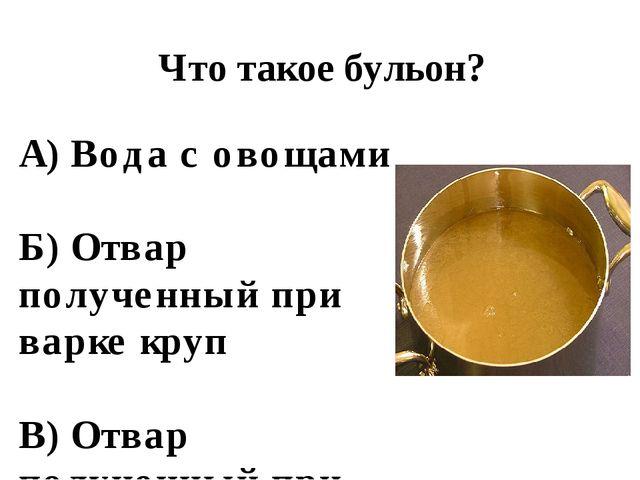 Что такое бульон? А) Вода с овощами Б) Отвар полученный при варке круп В) Отв...