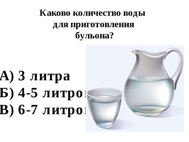 Каково количество воды для приготовления бульона? А) 3 литра Б) 4-5 литров В)...
