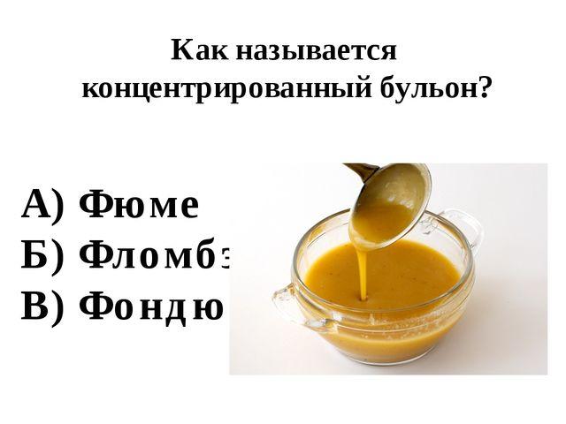 Как называется концентрированный бульон? А) Фюме Б) Фломбэ В) Фондю