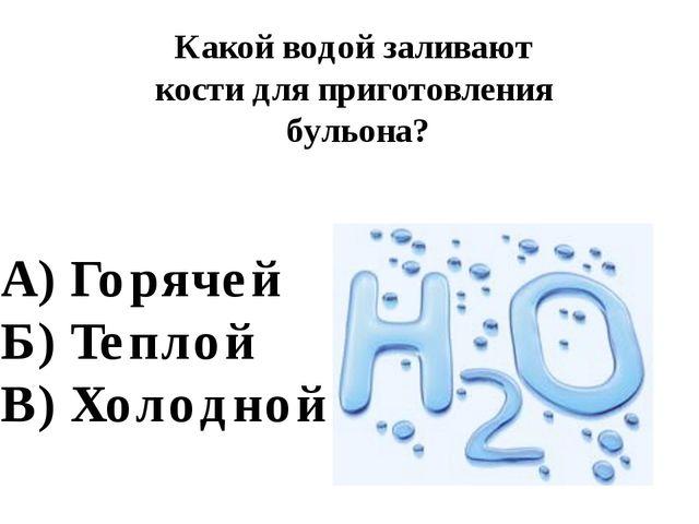 Какой водой заливают кости для приготовления бульона? А) Горячей Б) Теплой В)...