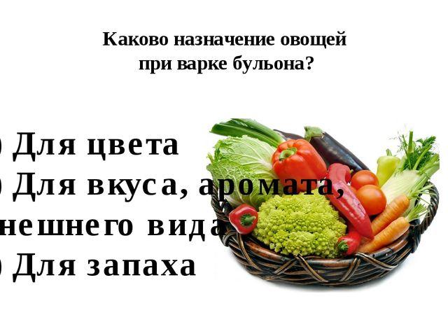 Каково назначение овощей при варке бульона? А) Для цвета Б) Для вкуса, аромат...