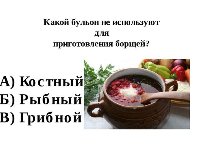 Какой бульон не используют для приготовления борщей? А) Костный Б) Рыбный В)...