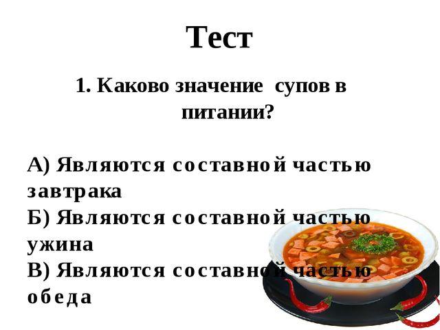 Тест 1. Каково значение супов в питании? А) Являются составной частью завтрак...