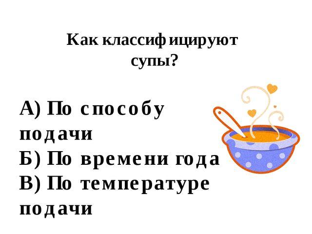Как классифицируют супы? А) По способу подачи Б) По времени года В) По темпер...