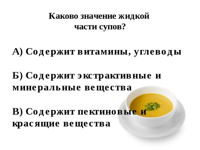 Каково значение жидкой части супов? А) Содержит витамины, углеводы Б) Содержи...