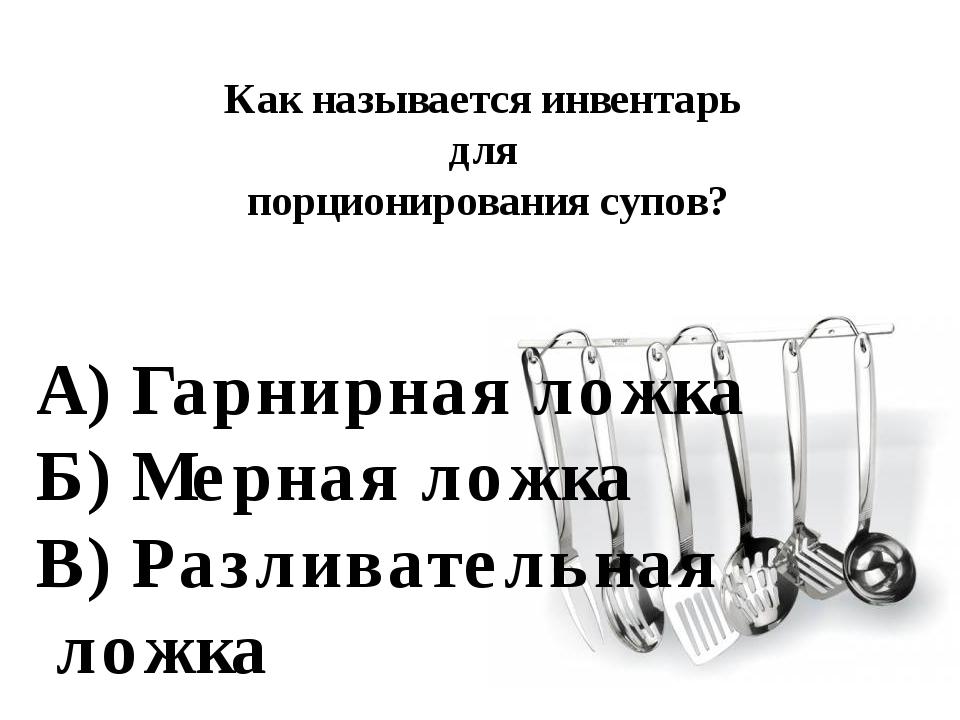 Как называется инвентарь для порционирования супов? А) Гарнирная ложка Б) Мер...