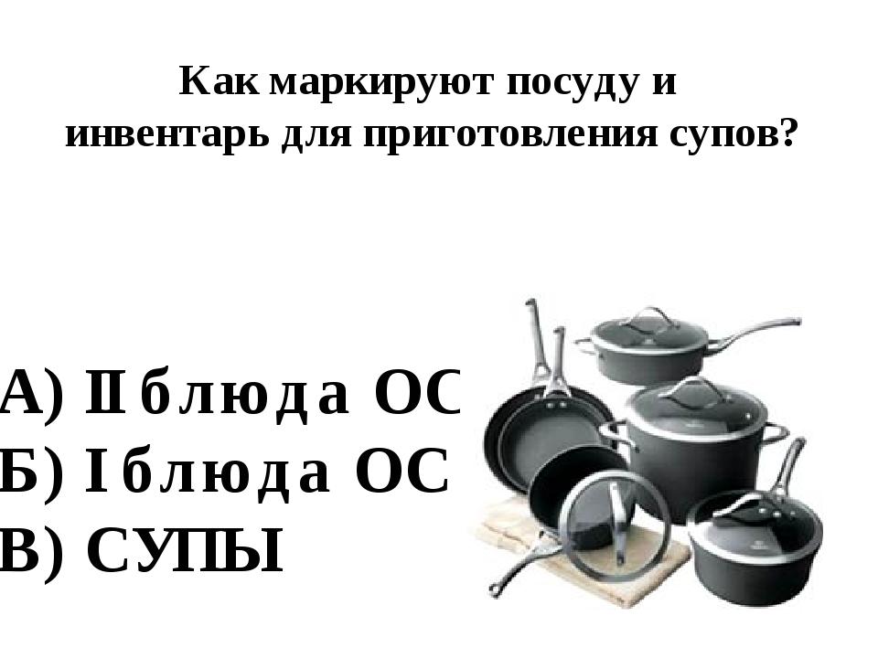 Как маркируют посуду и инвентарь для приготовления супов? А) II блюда ОС Б) I...