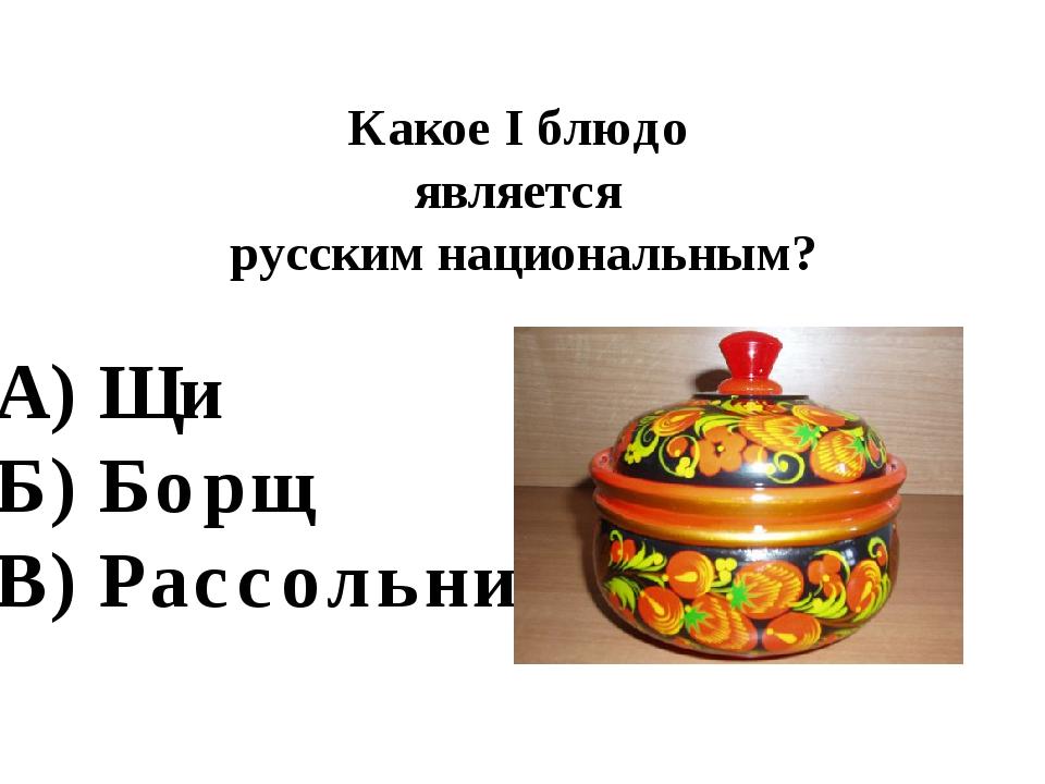 Какое I блюдо является русским национальным? А) Щи Б) Борщ В) Рассольник