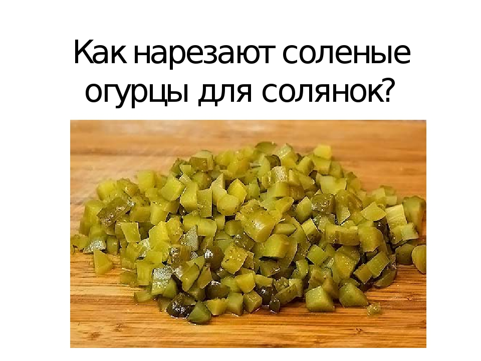 Как нарезают соленые огурцы для солянок?
