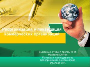 Реорганизация и ликвидация коммерческих организаций Выполнил: студент группы