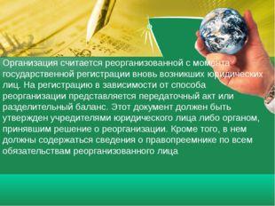 Организация считается реорганизованной с момента государственной регистрации