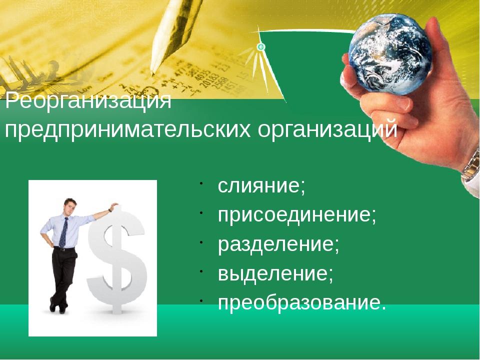 Реорганизация предпринимательских организаций слияние; присоединение; разделе...