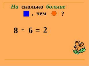 На сколько больше ? , чем 8 - 6 = 2