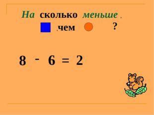 На сколько меньше , ,чем ? 8 - 6 = 2