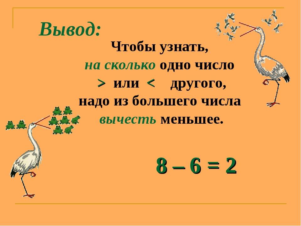 Вывод: Чтобы узнать, на сколько одно число > или < другого, надо из большего...