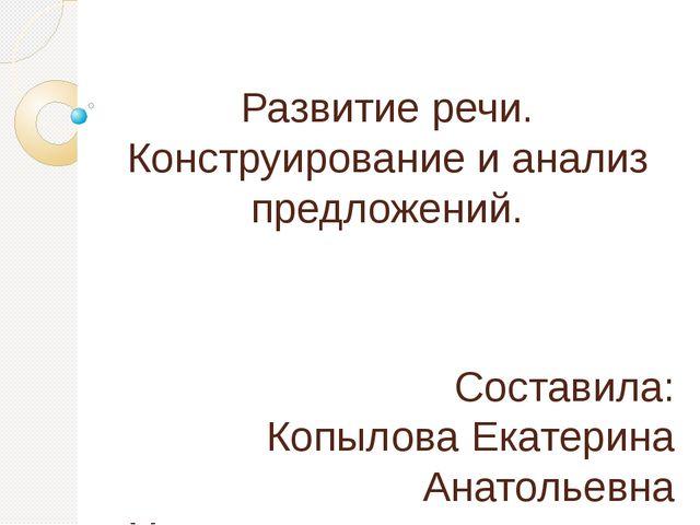 Развитие речи. Конструирование и анализ предложений. Составила: Копылова Екат...