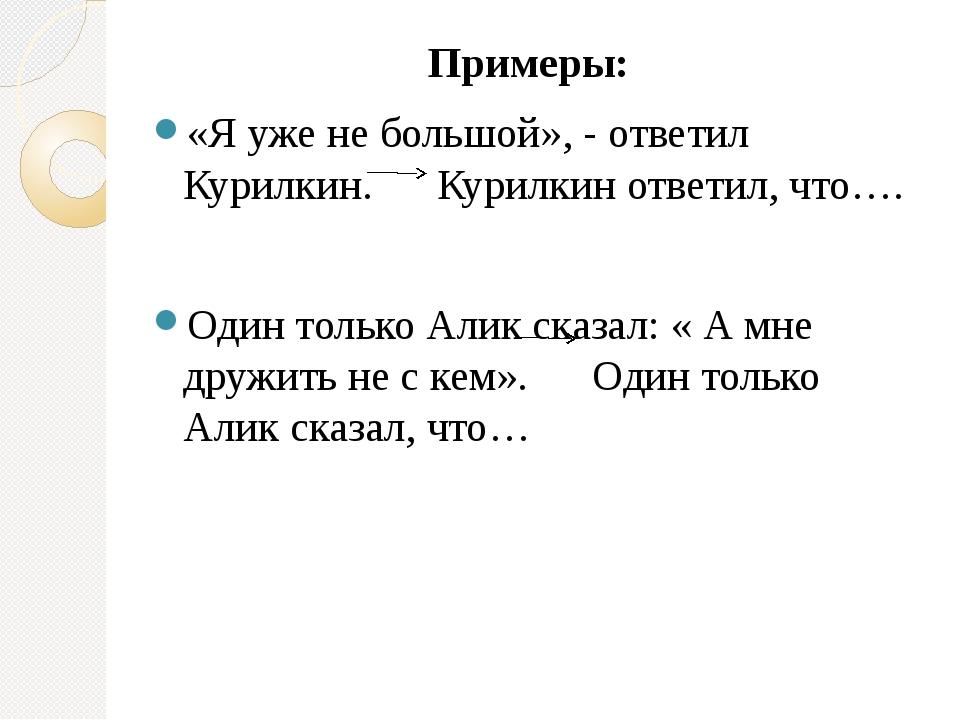 Примеры: «Я уже не большой», - ответил Курилкин. Курилкин ответил, что…. Один...