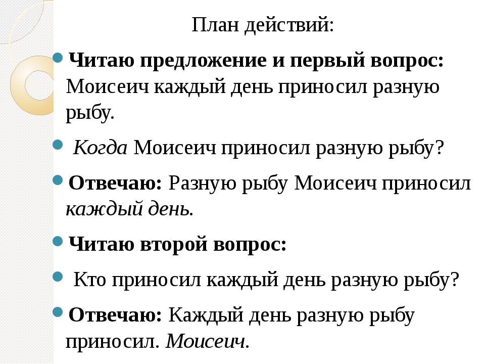 План действий: Читаю предложение и первый вопрос: Моисеич каждый день приноси...