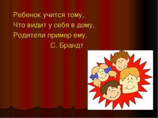 Ребенок учится тому, Что видит у себя в дому, Родители пример ему. С. Брандт