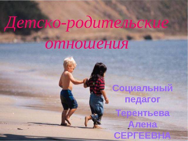 Детско-родительские отношения Социальный педагог Терентьева Алена СЕРГЕЕВНА