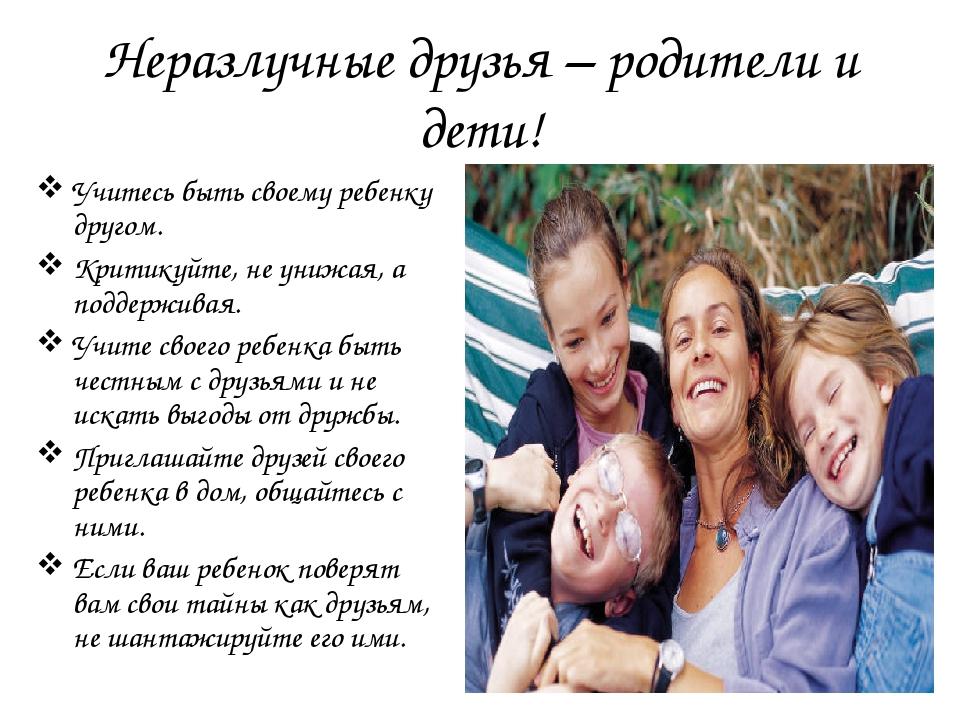 Неразлучные друзья – родители и дети! Учитесь быть своему ребенку другом. Кри...
