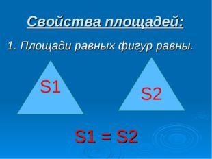 Свойства площадей: 1. Площади равных фигур равны. S1 = S2 S1 S2