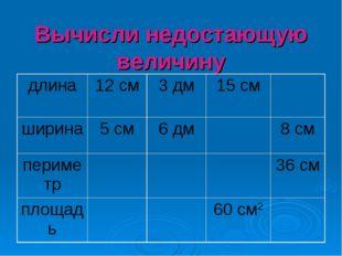 Вычисли недостающую величину длина12 см3 дм15 см ширина5 см6 дм8 см п