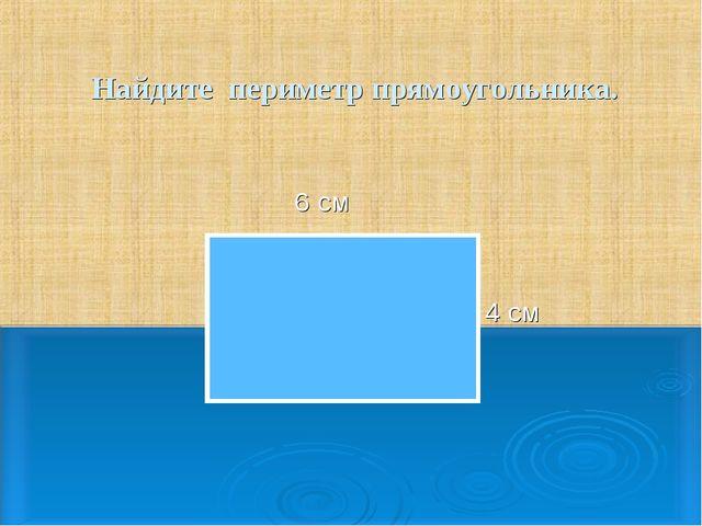 Найдите периметр прямоугольника. 4 см 6 см