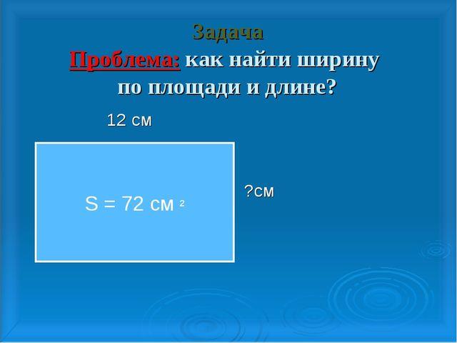Задача Проблема: как найти ширину по площади и длине? 12 см ?см S = 72 cм ²