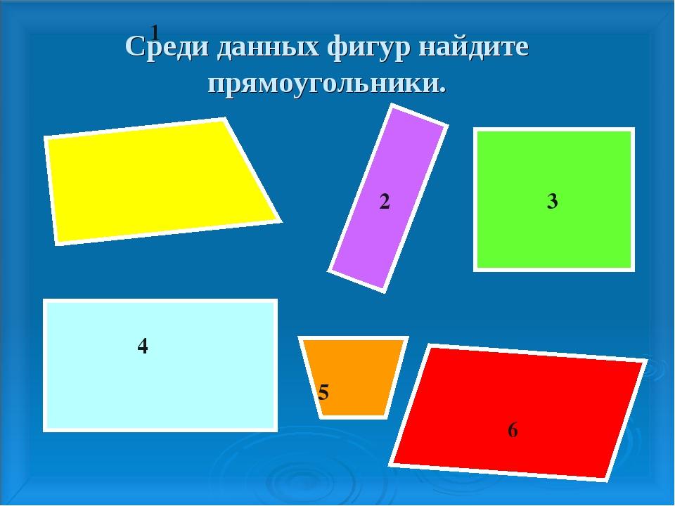 Среди данных фигур найдите прямоугольники. 2 3 4 5 6