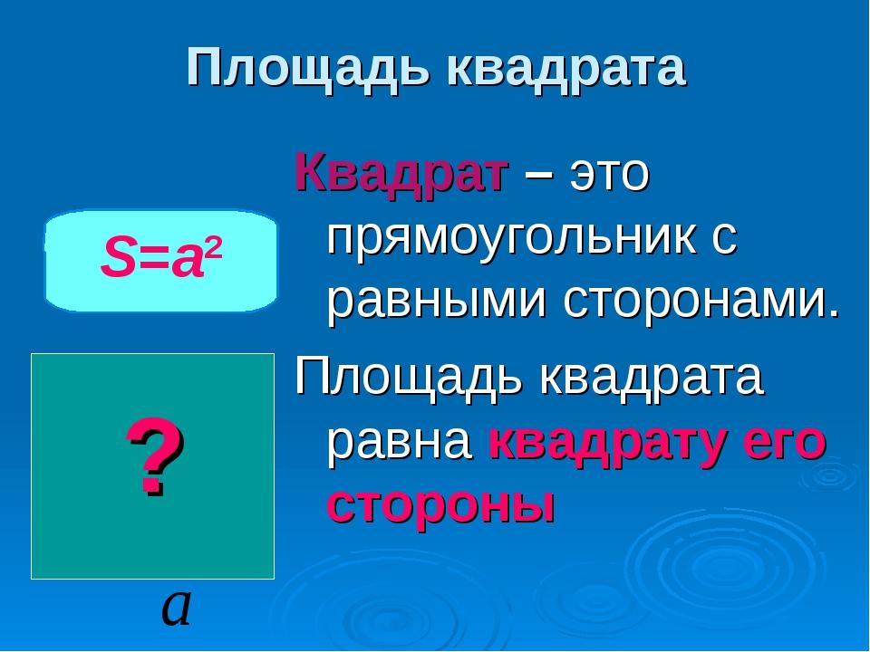 Площадь квадрата Квадрат – это прямоугольник с равными сторонами. Площадь ква...