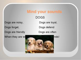 Mind your sounds DOGS Dogs are noisy, Dogs are loyal, Dogs forget, Dogs defen