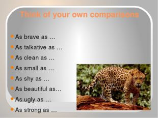 Think of your own comparisons As brave as … As talkative as … As clean as … A