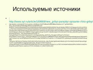 Используемые источники :http://www.syl.ru/article/169669/new_gribyi-parazity