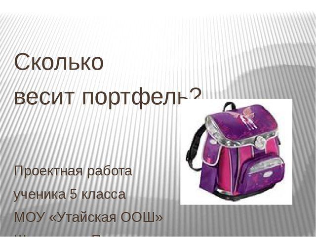 Сколько весит портфель? Проектная работа ученика 5 класса МОУ «Утайская ООШ»...