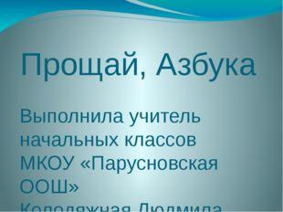 Прощай, Азбука Выполнила учитель начальных классов МКОУ «Парусновская ООШ» Ко