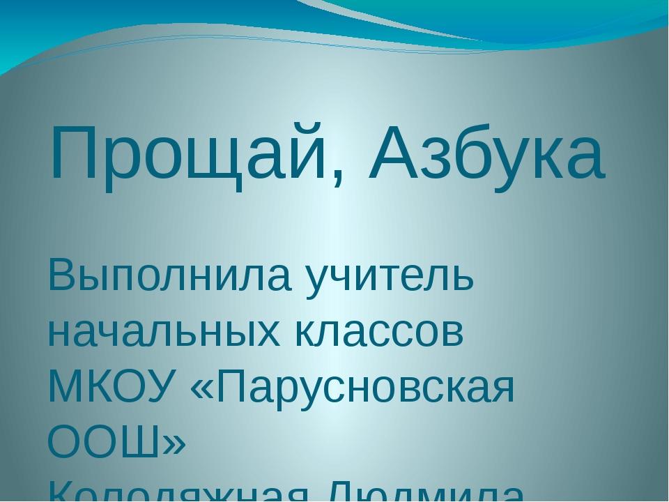 Прощай, Азбука Выполнила учитель начальных классов МКОУ «Парусновская ООШ» Ко...