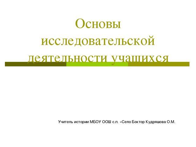 Основы исследовательской деятельности учащихся Учитель истории МБОУ ООШ с.п....
