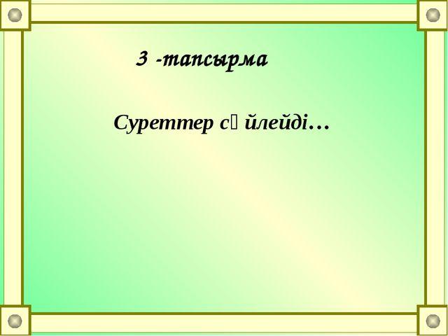Суреттер сөйлейді… 3 -тапсырма