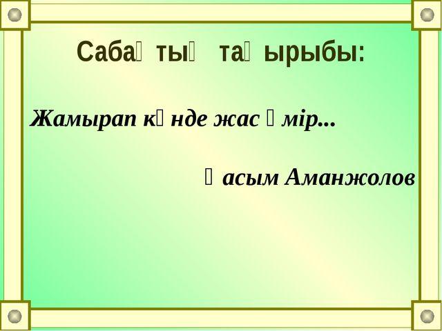 Жамырап күнде жас өмір... Қасым Аманжолов Сабақтың тақырыбы: