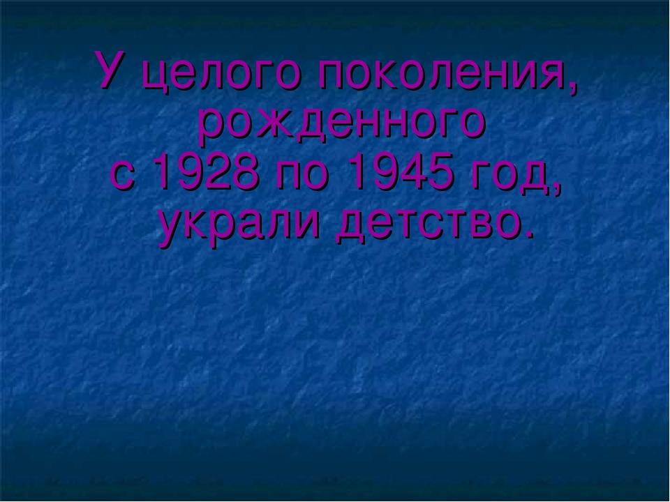 У целого поколения, рожденного с 1928 по 1945 год, украли детство.